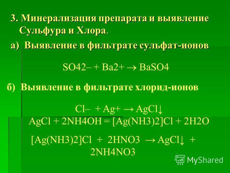 3. Минерализация препарата и выявление Сульфура и Хлора. а) Выявление в фильтрате сульфат-ионов SO42– + Ba2+ BaSO4 б) Выявление в фильтрате хлорид-ионов Cl– + Ag+ AgCl AgCl + 2NH4OH = [Ag(NH3)2]Cl + 2H2O [Ag(NH3)2]Cl + 2HNO3 AgCl + 2NH4NO3