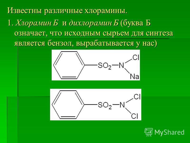 Известны различные хлорамины. 1. Хлорамин Б и дихлорамин Б (буква Б означает, что исходным сырьем для синтеза является бензол, вырабатывается у нас)