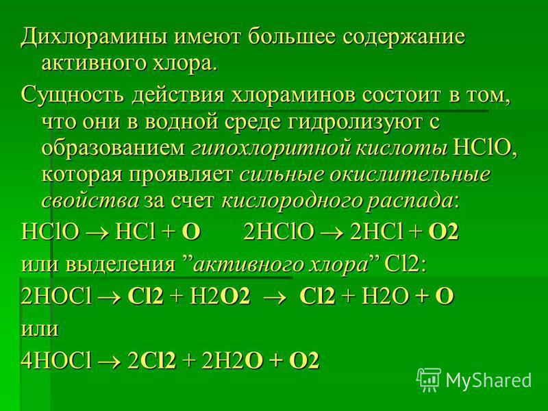 Дихлорамины имеют большее содержание активного хлора. Сущность действия хлораминов состоит в том, что они в водной среде гидролизуют с образованием гипохлорит ной кислоты HClO, которая проявляет сильные окислительные свойства за счет кислородного рас