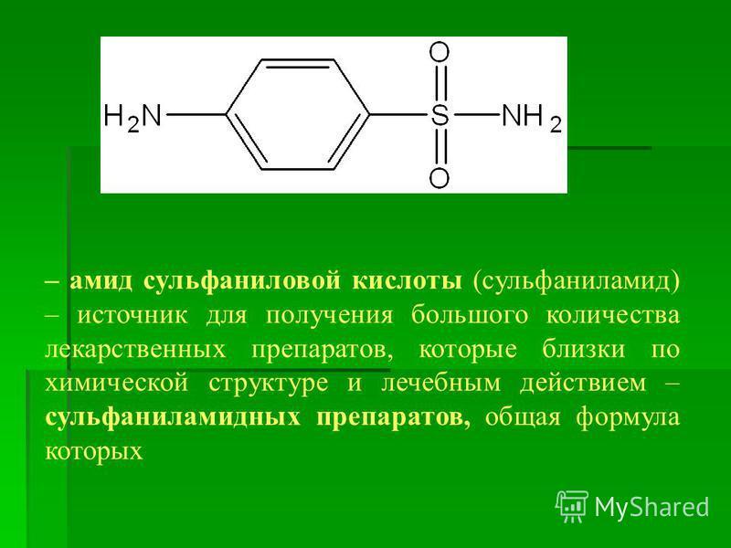 – амид сульфаниловой кислоты (сульфаниламид) – источник для получения большого количества лекарственных препаратов, которые близки по химической структуре и лечебным действием – сульфаниламидных препаратов, общая формула которых