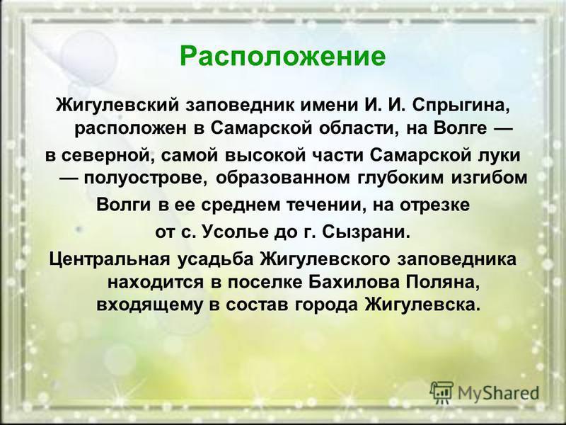 Расположение Жигулевский заповедник имени И. И. Спрыгина, расположен в Самарской области, на Волге в северной, самой высокой части Самарской луки полуострове, образованном глубоким изгибом Волги в ее среднем течении, на отрезке от с. Усолье до г. Сыз
