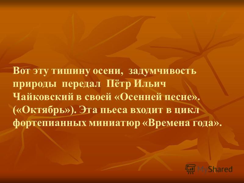 Вот эту тишину осени, задумчивость природы передал Пётр Ильич Чайковский в своей «Осенней песне». («Октябрь»). Эта пьеса входит в цикл фортепианных миниатюр «Времена года».