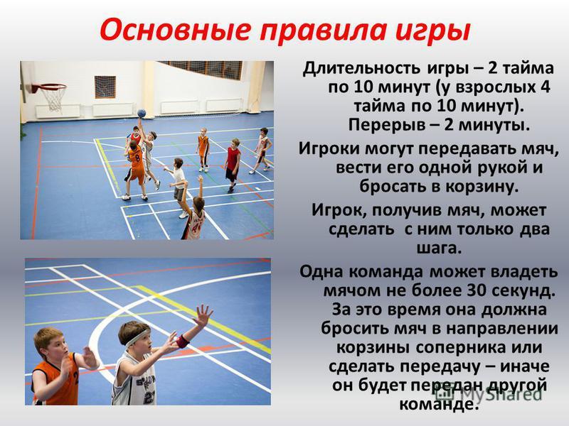 Основные правила игры Длительность игры – 2 тайма по 10 минут (у взрослых 4 тайма по 10 минут). Перерыв – 2 минуты. Игроки могут передавать мяч, вести его одной рукой и бросать в корзину. Игрок, получив мяч, может сделать с ним только два шага. Одна