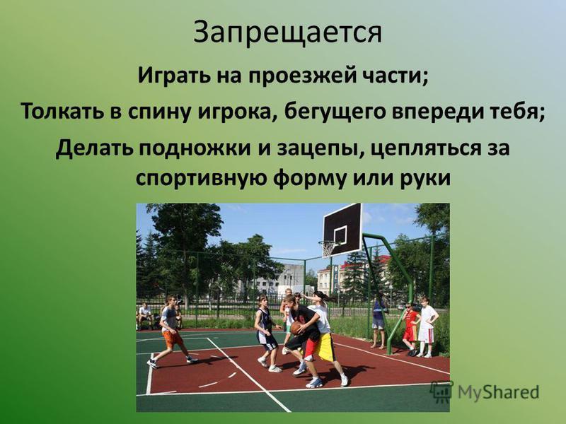 Запрещается Играть на проезжей части; Толкать в спину игрока, бегущего впереди тебя; Делать подножки и зацепы, цепляться за спортивную форму или руки