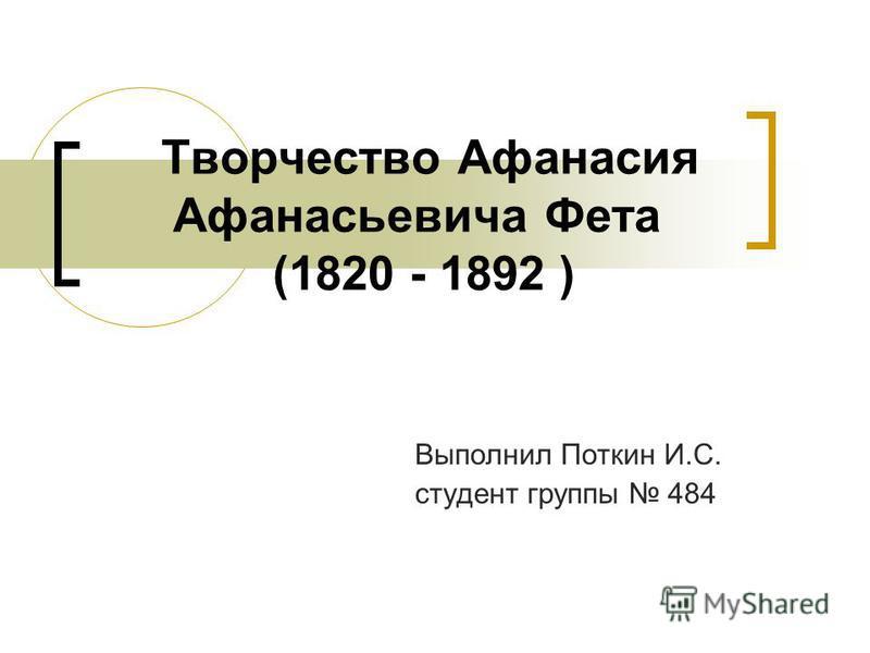 Творчество Афанасия Афанасьевича Фета (1820 - 1892 ) Выполнил Поткин И.С. студент группы 484