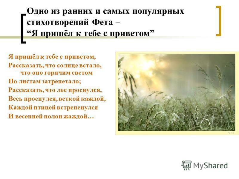 Одно из ранних и самых популярных стихотворений Фета – Я пришёл к тебе с приветом Я пришёл к тебе с приветом, Рассказать, что солнце встало, что оно горячим светом По листам затрепетало; Рассказать, что лес проснулся, Весь проснулся, веткой каждой, К
