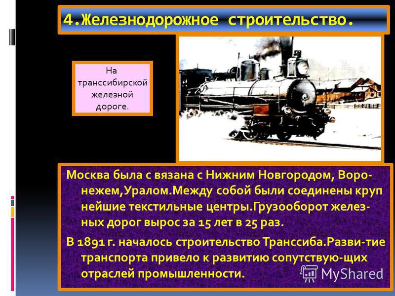 4. Железнодорожное строительство. Москва была с вязана с Нижним Новгородом, Воро- нежем,Уралом.Между собой были соединены крупнейшие текстильные центры.Грузооборот железных дорог вырос за 15 лет в 25 раз. В 1891 г. началось строительство Транссиба.Ра