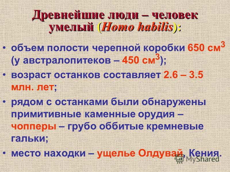 Древнейшие люди – человек умелый (Homo habilis): объем полости черепной коробки 650 см 3 (у австралопитеков – 450 см 3 ); возраст останков составляет 2.6 – 3.5 млн. лет; рядом с останками были обнаружены примитивные каменные орудия – чопперы – грубо