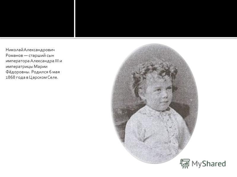 Николай Александрович Романов старший сын императора Александра III и императрицы Марии Фёдоровны. Родился 6 мая 1868 года в Царском Селе.