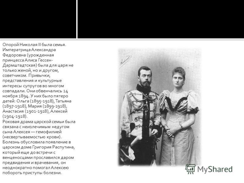 Опорой Николая II была семья. Императрица Александра Федоровна (урожденная принцесса Алиса Гессен- Дармштадтская) была для царя не только женой, но и другом, советчиком. Привычки, представления и культурные интересы супругов во многом совпадали. Они