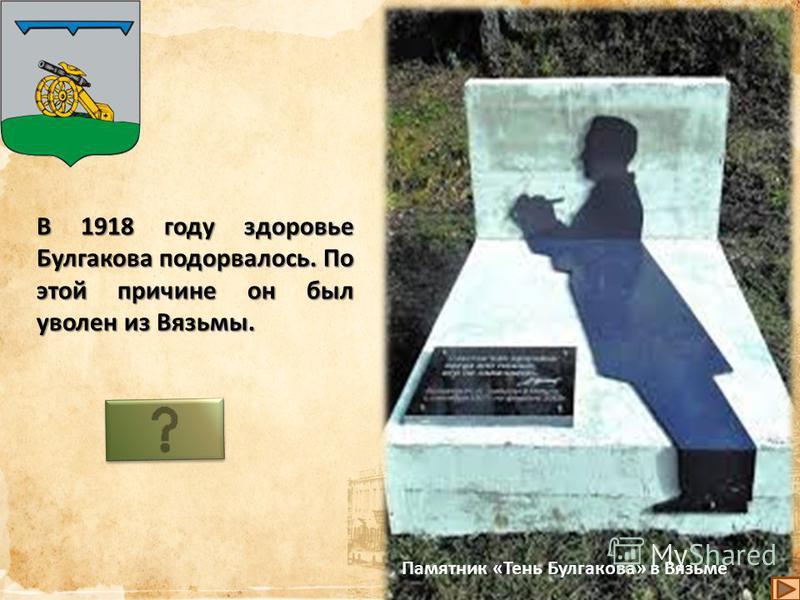 Будучи в Вязьме, Михаил Афанасьевич Булгаков начал писать свои первые рассказы. Темой для рассказов молодого писателя была врачебная жизнь.