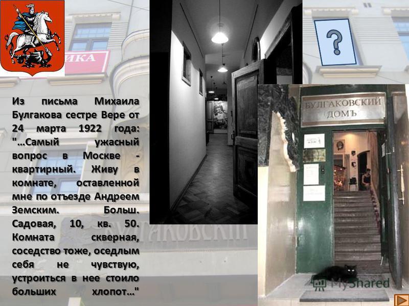 На Большой Садовой, 10, кв. 50 было первое московское жилье Булгакова. Писатель со своей первой женой Т. Н. Лаппа жил в этом доме с конца сентября 1921 до осени 1924 года. Быт московской коммунальной квартиры оставил у Булгакова тяжелое впечатление,