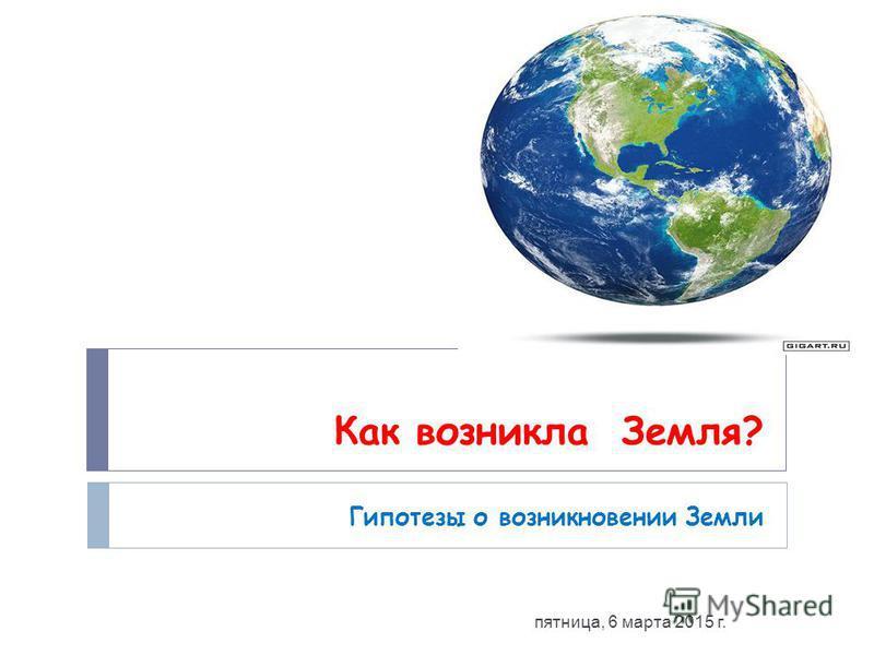 Как возникла Земля? Гипотезы о возникновении Земли пятница, 6 марта 2015 г.
