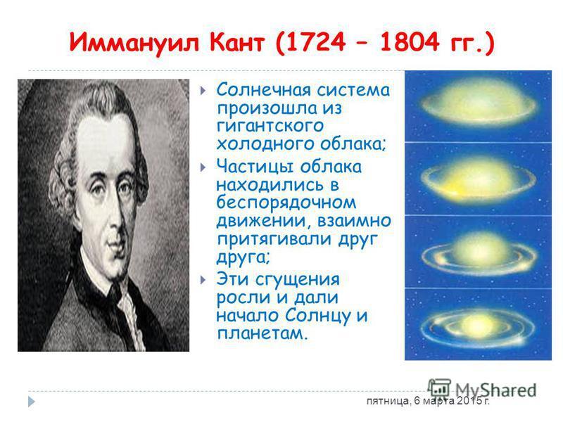Иммануил Кант (1724 – 1804 гг.) Солнечная система произошла из гигантского холодного облака; Частицы облака находились в беспорядочном движении, взаимно притягивали друг друга; Эти сгущения росли и дали начало Солнцу и планетам. пятница, 6 марта 2015
