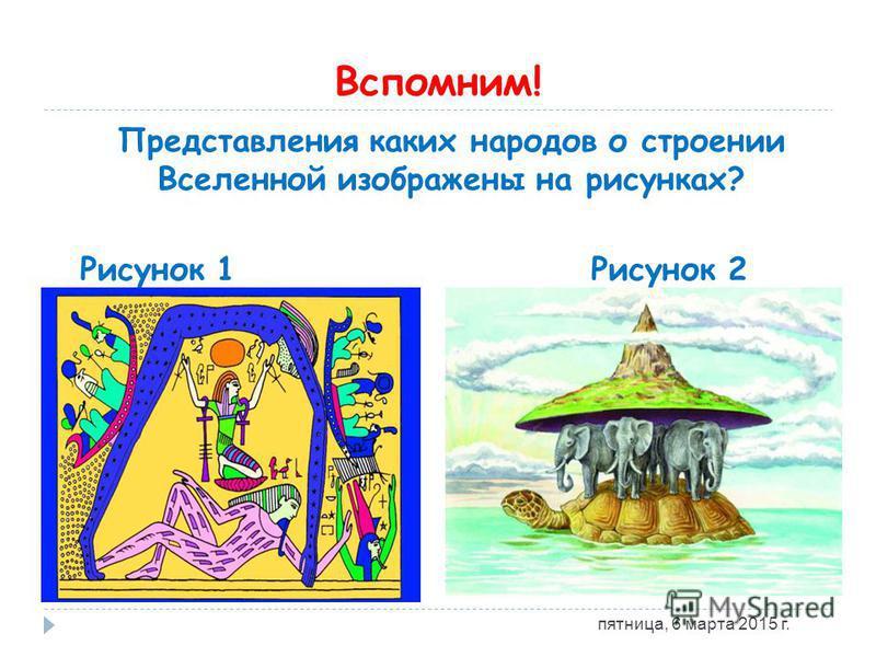 Вспомним! Представления каких народов о строении Вселенной изображены на рисунках? Рисунок 1 Рисунок 2 пятница, 6 марта 2015 г.