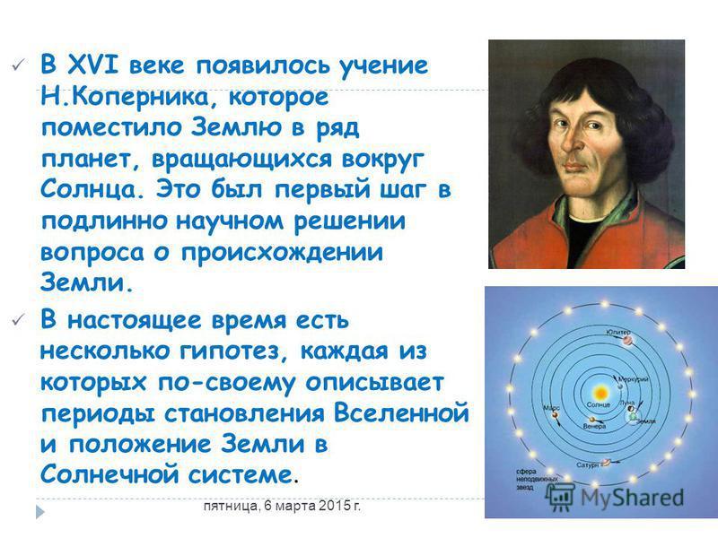 В XVI веке появилось учение Н.Коперника, которое поместило Землю в ряд планет, вращающихся вокруг Солнца. Это был первый шаг в подлинно научном решении вопроса о происхождении Земли. В настоящее время есть несколько гипотез, каждая из которых по-свое