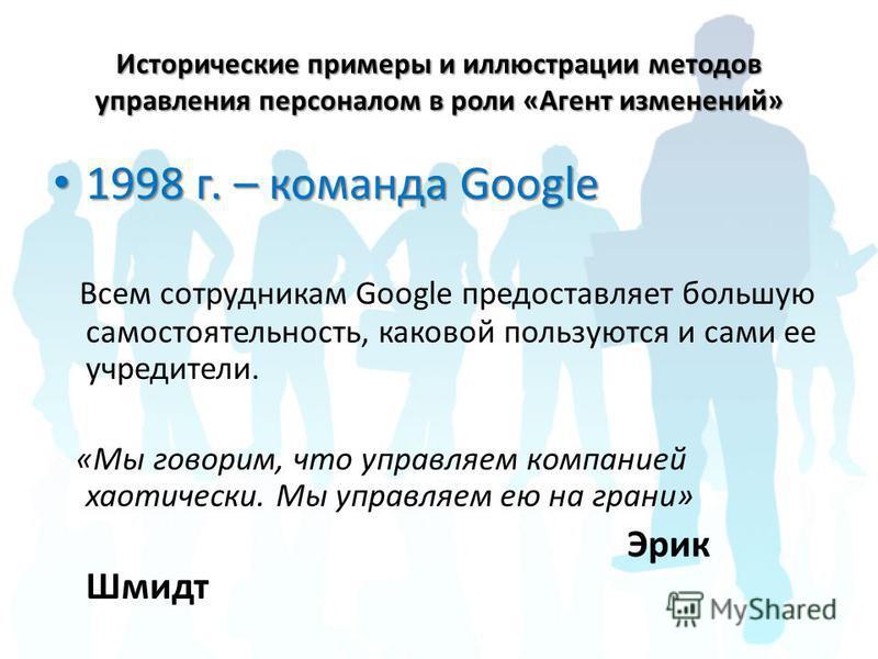 Исторические примеры и иллюстрации методов управления персоналом в роли «Агент изменений» 1998 г. – команда Googlе 1998 г. – команда Googlе Всем сотрудникам Google предоставляет большую самостоятельность, каковой пользуются и сами ее учредители. «Мы