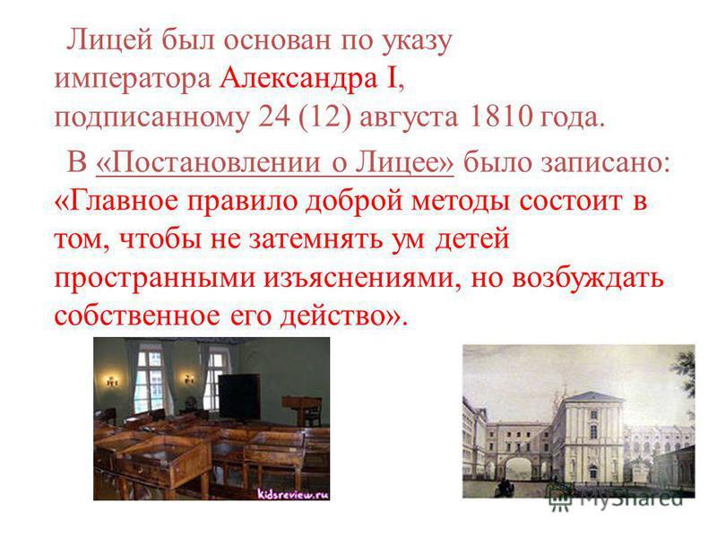 Лицей был основан по указу императора Александра I, подписанному 24 (12) августа 1810 года. В «Постановлении о Лицее» было записано: «Главное правило доброй методы состоит в том, чтобы не затемнять ум детей пространными изъяснениями, но возбуждать со