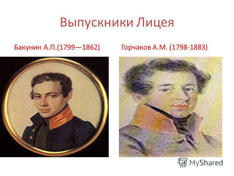 Выпускники Лицея Бакунин А.П.(17991862)Горчаков А.М. (1798-1883)