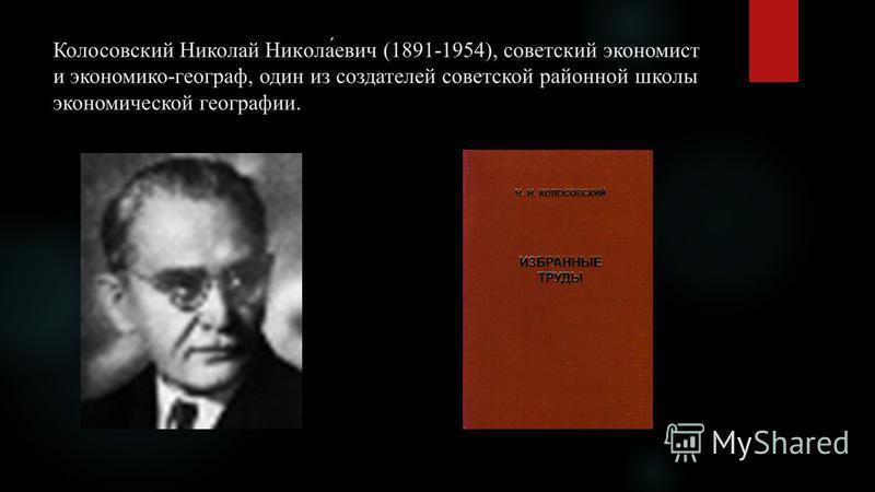Колосовский Николай Никола́евич (1891-1954), советский экономист и экономико-географ, один из создателей советской районной школы экономической географии.