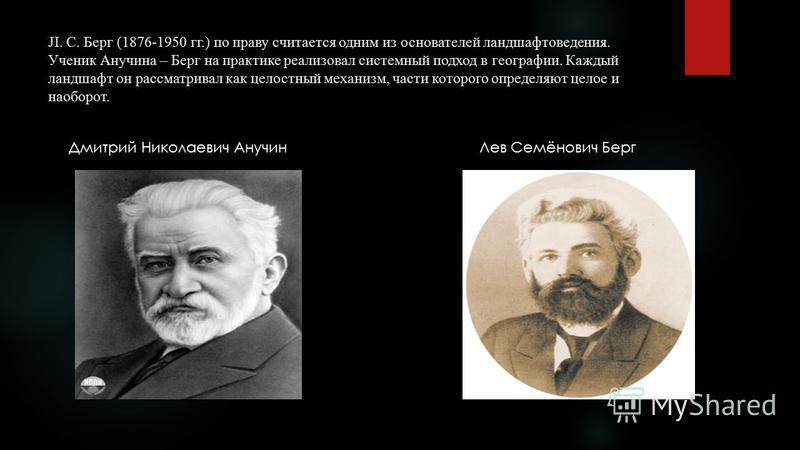 JI. С. Берг (1876-1950 гг.) по праву считается одним из основателей ландшафтоведения. Ученик Анучина – Берг на практике реализовал системный подход в географии. Каждый ландшафт он рассматривал как целостный механизм, части которого определяют целое и