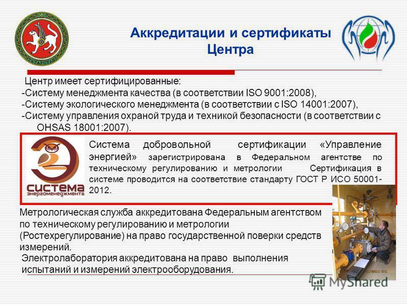 Центр имеет сертифицированные: -Систему менеджмента качества (в соответствии ISO 9001:2008), -Систему экологического менеджмента (в соответствии с ISO 14001:2007), -Систему управления охраной труда и техникой безопасности (в соответствии с ОНSAS 1800