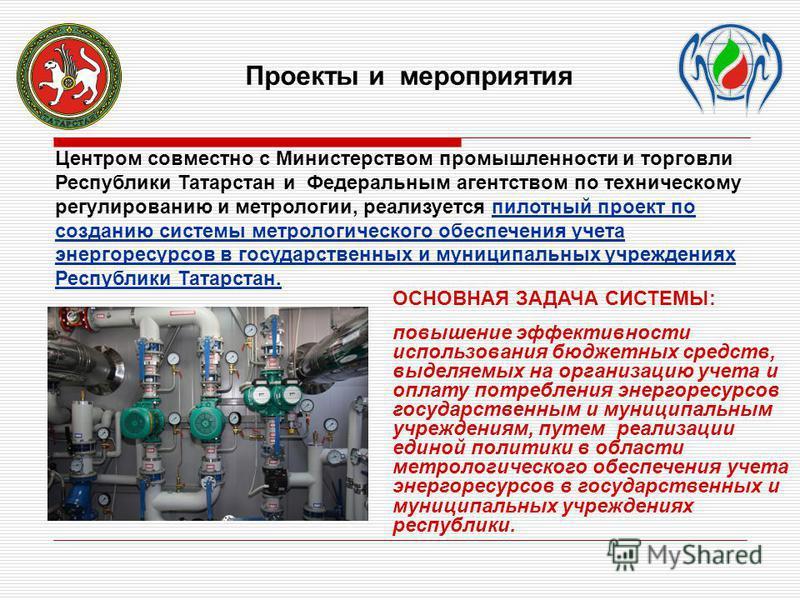 Центром совместно с Министерством промышленности и торговли Республики Татарстан и Федеральным агентством по техническому регулированию и метрологии, реализуется пилотный проект по созданию системы метрологического обеспечения учета энергоресурсовв в