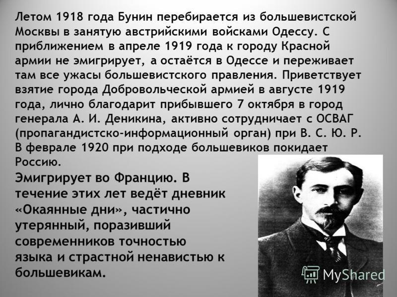 Летом 1918 года Бунин перебирается из большевистской Москвы в занятую австрийскими войсками Одессу. С приближением в апреле 1919 года к городу Красной армии не эмигрирует, а остаётся в Одессе и переживает там все ужасы большевистского правления. Прив