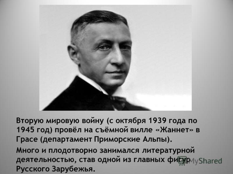Вторую мировую войну (с октября 1939 года по 1945 год) провёл на съёмной вилле «Жаннет» в Грасе (департамент Приморские Альпы). Много и плодотворно занимался литературной деятельностью, став одной из главных фигур Русского Зарубежья.