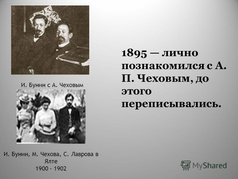 1895 лично познакомился с А. П. Чеховым, до этого переписывались. И. Бунин с А. Чеховым И. Бунин, М. Чехова, С. Лаврова в Ялте 1900 - 1902