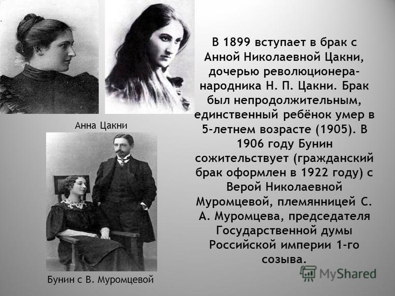 В 1899 вступает в брак с Анной Николаевной Цакни, дочерью революционера- народника Н. П. Цакни. Брак был непродолжительным, единственный ребёнок умер в 5-летнем возрасте (1905). В 1906 году Бунин сожительствует (гражданский брак оформлен в 1922 году)