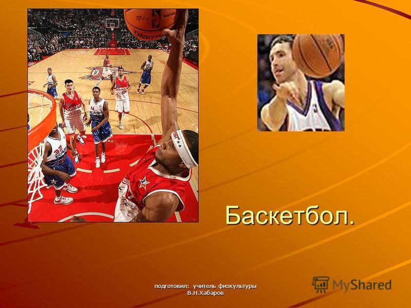 подготовил: учитель физкультуры В.Н.Хабаров Баскетбол.