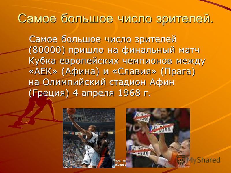 подготовил: учитель физкультуры В.Н.Хабаров Самое большое число зрителей. Самое большое число зрителей (80000) пришло на финальный матч Кубка европейских чемпионов между «АЕК» (Афина) и «Славия» (Прага) на Олимпийский стадион Афин (Греция) 4 апреля 1