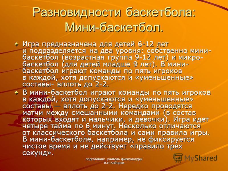 подготовил: учитель физкультуры В.Н.Хабаров Разновидности баскетбола: Мини-баскетбол. Игра предназначена для детей 6-12 лет и подразделяется на два уровня: собственно мини- баскетбол (возрастная группа 9-12 лет) и микро- баскетбол (для детей младше 9