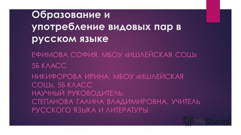 Образование и употребление видовых пар в русском языке ЕФИМОВА СОФИЯ, МБОУ «ИШЛЕЙСКАЯ СОШ» 5Б КЛАСС НИКИФОРОВА ИРИНА, МБОУ «ИШЛЕЙСКАЯ СОШ», 5Б КЛАСС НАУЧНЫЙ РУКОВОДИТЕЛЬ: СТЕПАНОВА ГАЛИНА ВЛАДИМИРОВНА, УЧИТЕЛЬ РУССКОГО ЯЗЫКА И ЛИТЕРАТУРЫ