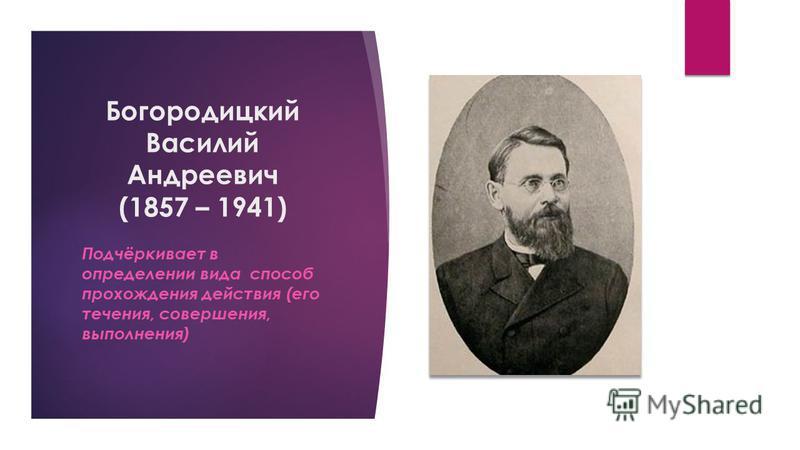 Богородицкий Василий Андреевич (1857 – 1941) Подчёркивает в определении вида способ прохождения действия (его течения, совершения, выполнения)