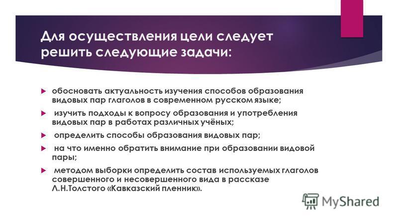 Для осуществления цели следует решить следующие задачи: обосновать актуальность изучения способов образования видовых пар глаголов в современном русском языке; изучить подходы к вопросу образования и употребления видовых пар в работах различных учёны
