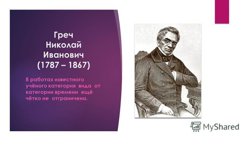 Греч Николай Иванович (1787 – 1867) В работах известного учёного категория вида от категории времени ещё чётко не отграничена.