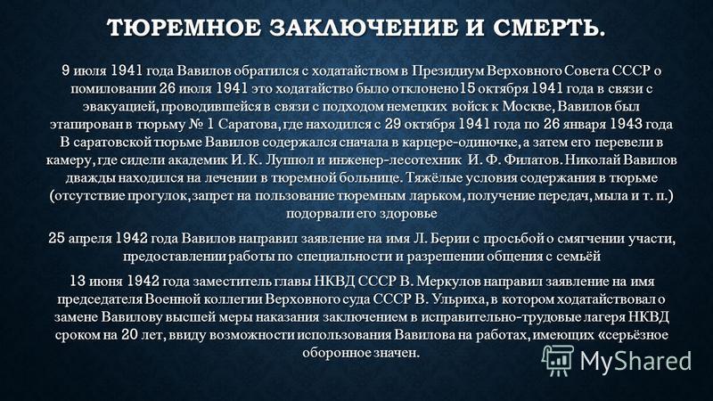 ТЮРЕМНОЕ ЗАКЛЮЧЕНИЕ И СМЕРТЬ. 9 июля 1941 года Вавилов обратился с ходатайством в Президиум Верховного Совета СССР о помиловании 26 июля 1941 это ходатайство было отклонено 15 октября 1941 года в связи с эвакуацией, проводившейся в связи с подходом н