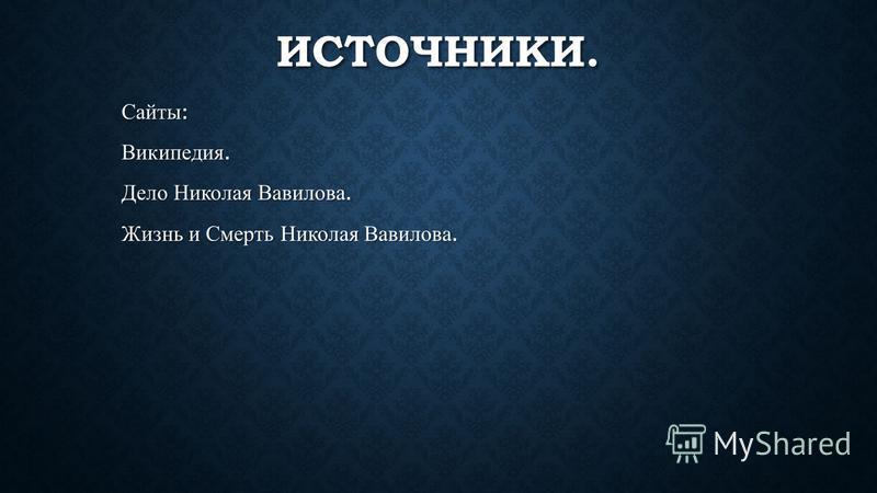 ИСТОЧНИКИ. Сайты : Википедия. Дело Николая Вавилова. Жизнь и Смерть Николая Вавилова.