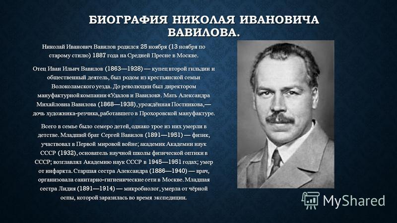 БИОГРАФИЯ НИКОЛАЯ ИВАНОВИЧА ВАВИЛОВА. Николай Иванович Вавилов родился 25 ноября (13 ноября по старому стилю ) 1887 года на Средней Пресне в Москве. Отец Иван Ильич Вавилов (18631928) купец второй гильдии и общественный деятель, был родом из крестьян