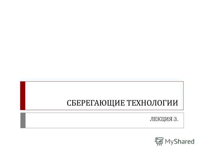 СБЕРЕГАЮЩИЕ ТЕХНОЛОГИИ ЛЕКЦИЯ 3.