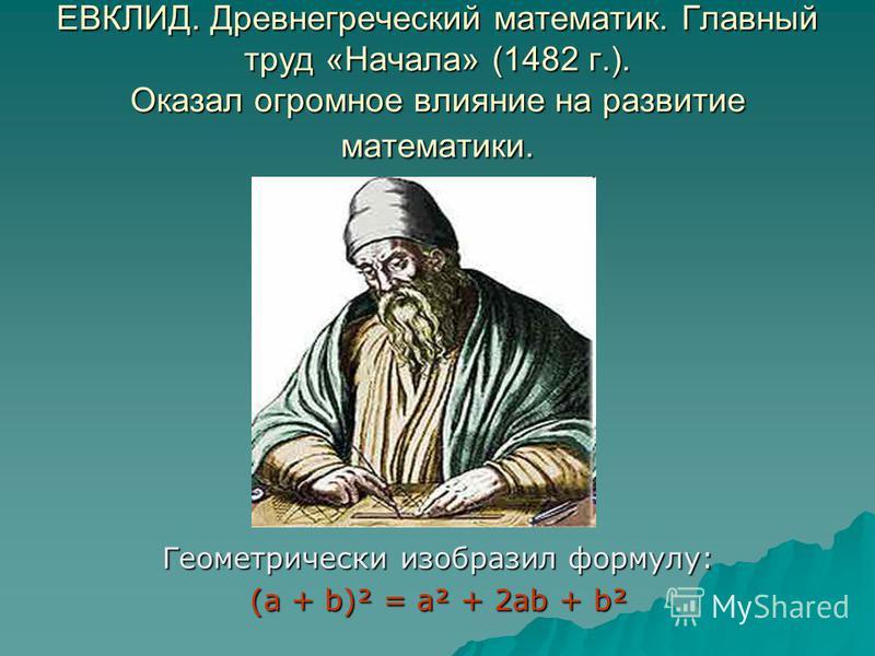 ЕВКЛИД. Древнегреческий математик. Главный труд «Начала» (1482 г.). Оказал огромное влияние на развитие математики. Геометрически изобразил формулу: (а + b)² = а² + 2 аb + b²