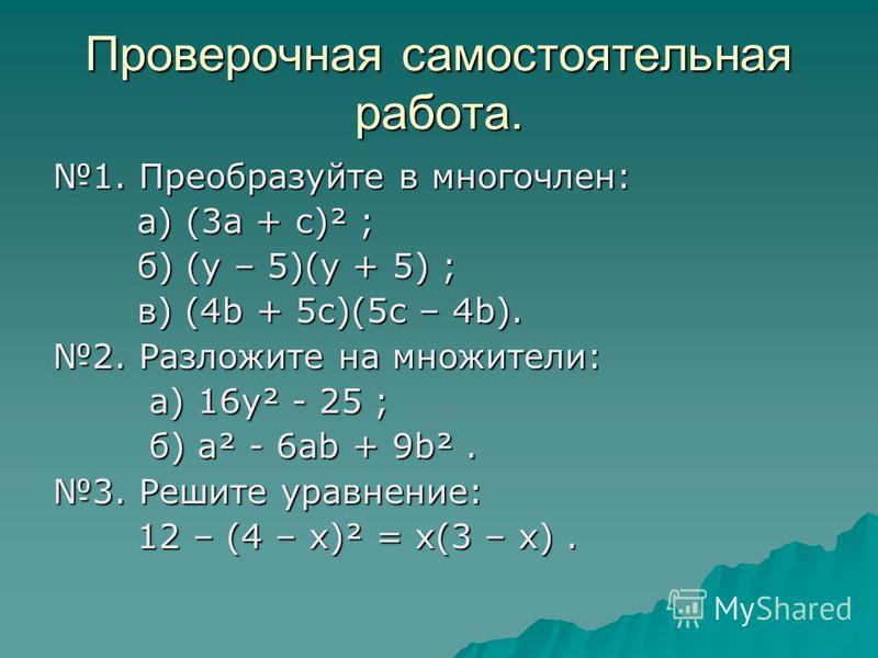 Проверочная самостоятельная работа. 1. Преобразуйте в многочлен: а) (3 а + с)² ; а) (3 а + с)² ; б) (y – 5)(у + 5) ; б) (y – 5)(у + 5) ; в) (4b + 5 с)(5 с – 4b). в) (4b + 5 с)(5 с – 4b). 2. Разложите на множители: а) 16 у² - 25 ; а) 16 у² - 25 ; б) а