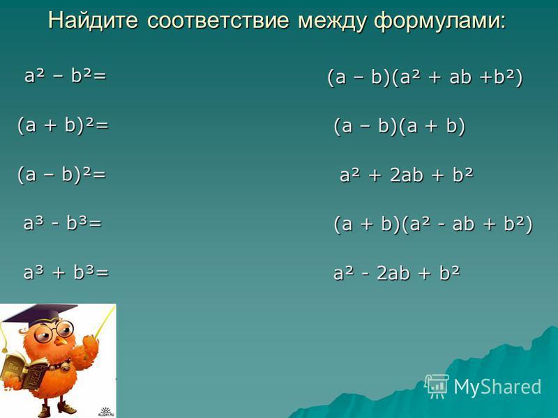 Найдите соответствие между формулами: a² – b²= a² – b²= (a + b)²= (a – b)²= a³ - b³= a³ - b³= a³ + b³= a³ + b³= (a – b)(a² + ab +b²) (a – b)(a² + ab +b²) (a – b)(a + b) (a – b)(a + b) a² + 2ab + b² a² + 2ab + b² (a + b)(a² - ab + b²) (a + b)(a² - ab
