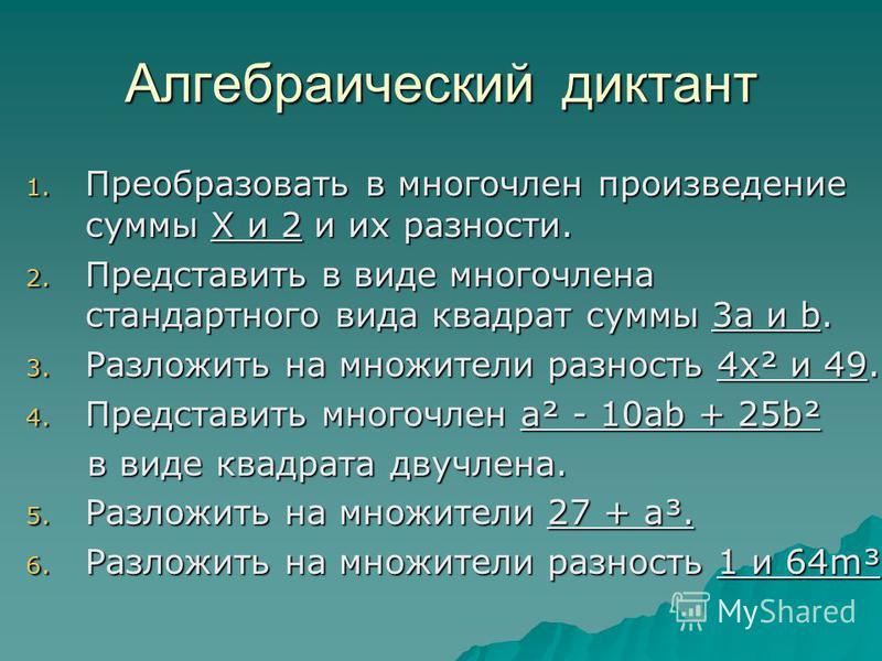 Алгебраический диктант 1. Преобразовать в многочлен произведение суммы Х и 2 и их разности. 2. Представить в виде многочлена стандартного вида квадрат суммы 3 а и b. 3. Разложить на множители разность 4 х² и 49. 4. Представить многочлен а² - 10 аb +