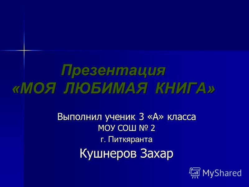 Презентация «МОЯ ЛЮБИМАЯ КНИГА» Выполнил ученик 3 «А» класса МОУ СОШ 2 г. Питкяранта Кушнеров Захар