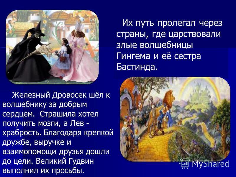 Железный Дровосек шёл к волшебнику за добрым сердцем. Страшила хотел получить мозги, а Лев - храбрость. Благодаря крепкой дружбе, выручке и взаимопомощи друзья дошли до цели. Великий Гудвин выполнил их просьбы. Их путь пролегал через страны, где царс