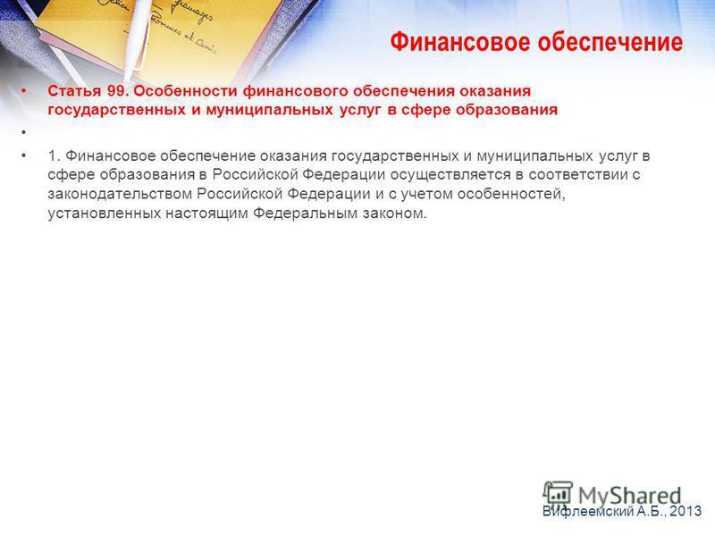 Статья 99. Особенности финансового обеспечения оказания государственных и муниципальных услуг в сфере образования 1. Финансовое обеспечение оказания государственных и муниципальных услуг в сфере образования в Российской Федерации осуществляется в соо