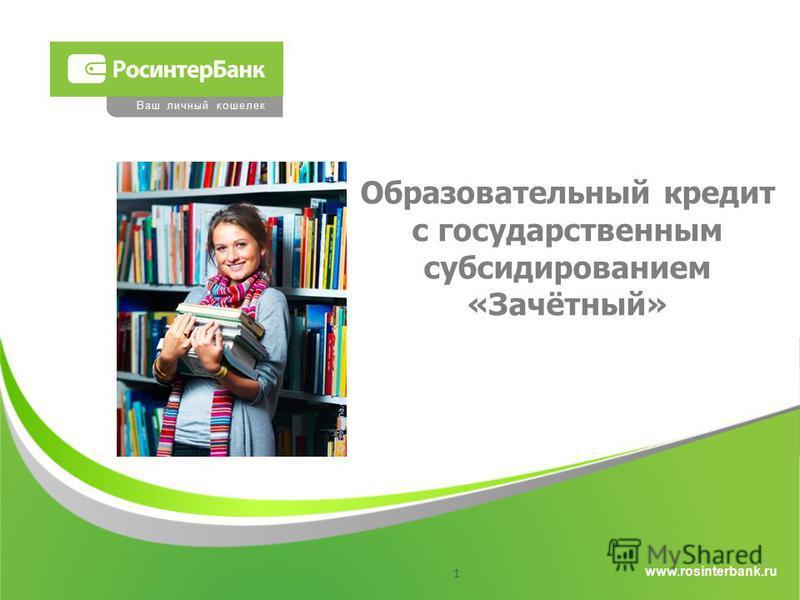 www.rosinterbank.ru Ваш личный кошелек Образовательный кредит с государственным субсидированием «Зачётный» 1